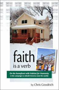 Faith Is a Verb: On the Home Front with Habitat for Humanity and the Campaign to Rebuild America (and the World) - Chris Goodrich