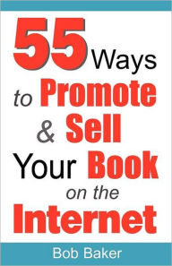 55 Ways To Promote & Sell Your Book On The Internet - Bob Baker