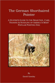 The German Shorthaired Pointer: A Hunter's Guide - David Mark Gowdey