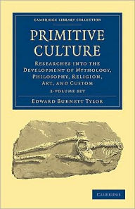 Primitive Culture: Researches into the Development of Mythology, Philosophy, Religion, Art, and Custom (2 Volume Set) - Edward Burnett Tylor