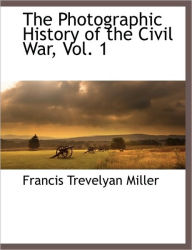 The Photographic History Of The Civil War, Vol. 1 - Francis Trevelyan Miller