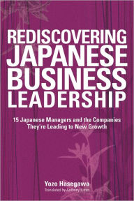 Rediscovering Japanese Business Leadership: 15 Japanese Managers and the Companies They're Leading to New Growth - Yozo Hasegawa