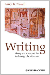Writing: Theory and History of the Technology of Civilization - Barry B. Powell