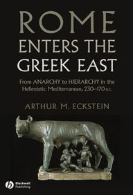Rome Enters the Greek East: From Anarchy to Hierarchy in the Hellenistic Mediterranean, 230-170 BC - Arthur M. Eckstein