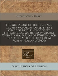 The Genealogy Of The High And Mighty Monarch, Iames, By The Grace Of God, King Of Great Brittayne, &C. Gathered By George Owen Harry, Parson Of Whitchurch In Kemeis, At The Request Of M. Robert Holland. (1604) - George Owen Harry