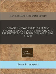 Ariana In Two Parts. As It Was Translated Out Of The French, And Presented To My Lord Chamberlaine. (1636) - Jean Desmarets De Saint-Sorlin