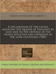A Declaration Of The Causes Moouing The Queene Of England To Giue Aide To The Defence Of The People Afflicted And Oppressed In The Lowe Countries (1585) - Queen Of England Elizabeth I