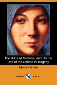 The Bride of Messina, and on the Use of the Chorus in Tragedy - Friedrich Schiller