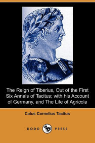 The Reign of Tiberius, Out of the First Six Annals of Tacitus; with His Account of Germany, and the Life of Agricola - Caius Cornelius Tacitus