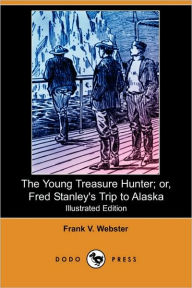 The Young Treasure Hunter; Or, Fred Stanley'S Trip To Alaska (Illustrated Edition) - Frank V. Webster