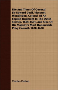 Life And Times Of General Sir Edward Cecil, Viscount Wimbledon, Colonel Of An English Regiment In The Dutch Service, 1605-1631, And One Of His Majesty's Most Honourable Privy Council, 1628-1638 - Charles Dalton