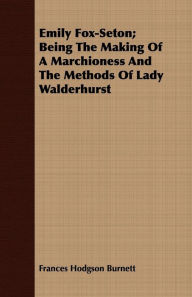 Emily Fox-Seton; Being the Making of a Marchioness and the Methods of Lady Walderhurst - Frances Hodgson Burnett