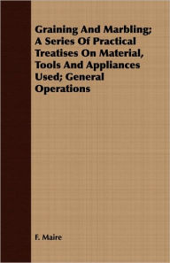 Graining and Marbling; A Series of Practical Treatises on Material, Tools and Appliances Used; General Operations - F. Maire