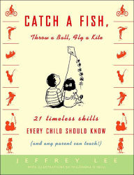 Catch a Fish, Throw a Ball, Fly a Kite: Twenty-One Timeless Skills Every Child Should Know (and Any Parent Can Teach!) - Jeffrey Lee