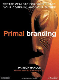 Primal Branding: Create Zealots for Your Brand, Your Company and Your Future - Patrick Hanlon