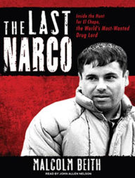 The Last Narco: Inside the Hunt for El Chapo, the World's Most-Wanted Drug Lord - Malcolm Beith