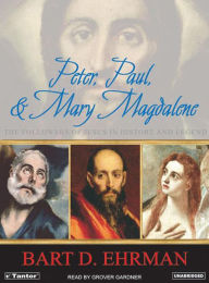 Peter, Paul and Mary Magdalene: The Followers of Jesus in History and Legend - Bart D. Ehrman