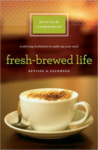 Fresh-Brewed Life Revised and Updated: A Stirring Invitation to Wake Up Your Soul - Nicole Johnson