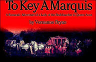 To Key a Marquis: A Romantic Adventure of a Lady of the Bedchamber to Queen Anne - Vernanne Bryan