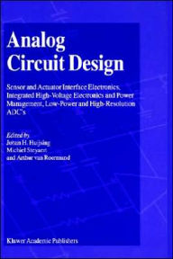 Analog Circuit Design: Sensor and Actuator Interface Electronics, Integrated High-Voltage Electronics and Power Management, Low-Power and High-Resolution ADC's - Johan Huijsing