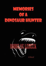 Memories of a Dinosaur Hunter - Douglas Lebeck