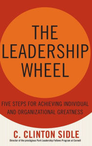 The Leadership Wheel: Five Steps for Achieving Individual and Organizational Greatness - C. Clinton Sidle