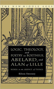 Logic, Theology and Poetry in Boethius, Anselm, Abelard, and Alan of Lille: Words in the Absence of Things - E. Sweeney