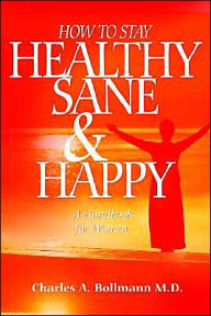 How to Stay Healthy Sane and Happy: A Handbook for Women - Charles A. Bollmann