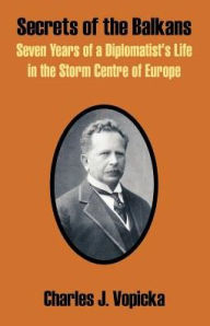 Secrets of the Balkans: Seven Years of a Diplomatist's Life in the Storm Centre of Europe - Charles J. Vopicka