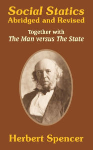 Social Statics: Abridged and Revised and the Man Versus the State - Herbert Spencer