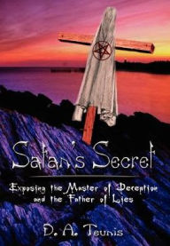 Satan's Secret: Exposing the Master of Deception and the Father of Lies - D. A. Teunis