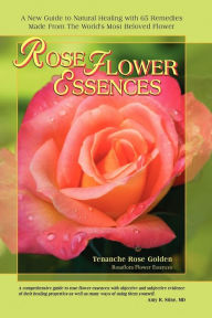 Rose Flower Essences: A New Guide to Natural Healing with 65 Remedies Made from the World's Most Beloved Flower - Tenanche Rose Golden