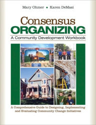 Consensus Organizing: A Community Development Workbook: A Comprehensive Guide to Designing, Implementing, and Evaluating Community Change Initiatives - Mary L. Ohmer