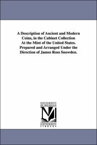 A Description of Ancient and Modern Coins, in the Cabinet Collection At the Mint of the United States. Prepared and Arranged Under the Direction of Ja - United States Bureau of the Mint
