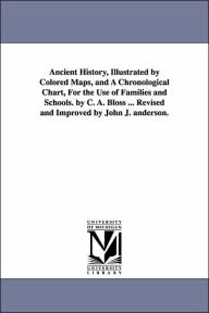 Ancient History, Illustrated by Colored Maps, and a Chronological Chart, for the Use of Families and Schools by C a Bloss Revised and Improved - Celestia Angenette Bloss