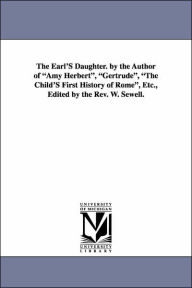 The Earl's Daughter by the Author of Amy Herbert , Gertrude , the Child's First History of Rome , etc , Edited by the Rev W Sewell - Elizabeth Missing Sewell