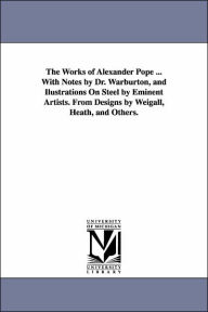 The Works of Alexander Pope with Notes by Dr Warburton, and Ilustrations on Steel by Eminent Artists from Designs by Weigall, Heath, and Others - Alexander Pope
