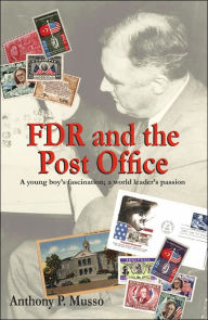 Fdr and the Post Office: A Young Boy's Fascination; A World Leader's Passion - Anthony P. Musso