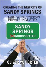 Creating the New City of Sandy Springs: The 21st Century Paradigm: Private Industry - Oliver, W. Porter