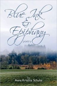 Blue Ink and Epiphany: Poetry - Anna Kristina Schultz