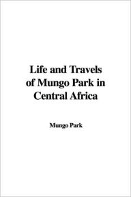 Life and Travels of Mungo Park in Centra - Mungo Park