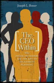 The CEO Within: Why Inside-Outsiders Are the Key to Succession Planning - Joseph L. Bower