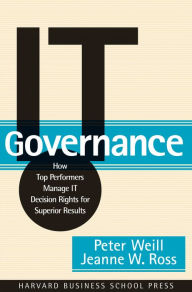 IT Governance: How Top Performers Manage IT Decision Rights for Superior Results - Peter Weill