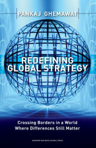 Redefining Global Strategy: Crossing Borders in A World Where Differences Still Matter - Pankaj Ghemawat