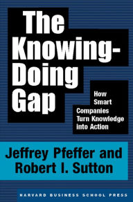 The Knowing-Doing Gap: How Smart Companies Turn Knowledge into Action - Jeffrey Pfeffer