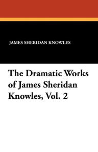 The Dramatic Works Of James Sheridan Knowles, Vol. 2 - James Sheridan Knowles