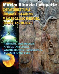 Extraterrestrials, UFO, Nasa-Cia-Aliens Mind Boggling Theories, Stories and Reports: Anunnaki, Zeta Reticuli, Area 51, Abductees, Whistleblowers, Conspirators. the Real and the Fake - Maximillien De Lafayette