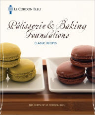 Le Cordon Bleu Patisserie and Baking Foundations Classic Recipes - The Chefs of Le Cordon Bleu