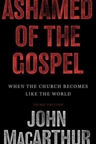 Ashamed of the Gospel: When the Church Becomes Like the World - John MacArthur