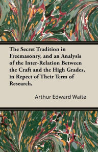 The Secret Tradition In Freemasonry, And An Analysis Of The Inter-Relation Between The Craft And The High Grades, In Repect Of Their Term Of Research, Expressed By The Way Of Symbolism - Vol. I - Arthur Edward Waite